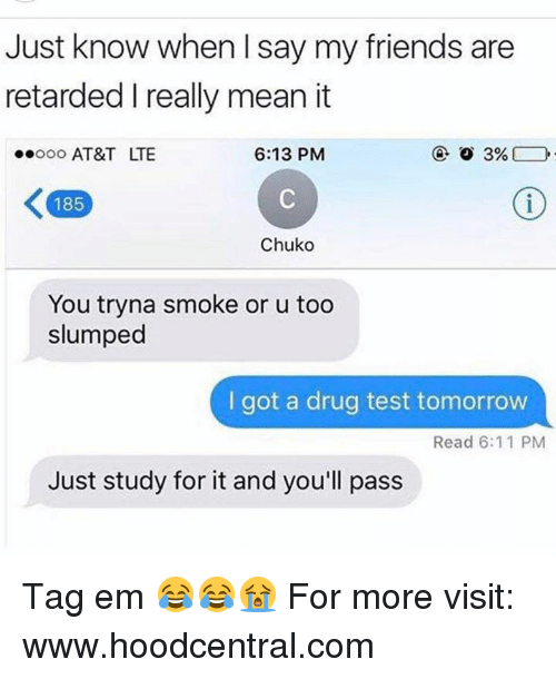 Drug Test, Lte, and Ems: Just know when l say my friends are  retarded really mean it  6:13 PM  3%  ..ooo AT&T LTE  185  Chuko  You tryna smoke or u too  slumped  I got a drug test tomorrow  Read 6:11 PM  Just study for it and you'll pass Tag em 😂😂😭  For more visit: www.hoodcentral.com