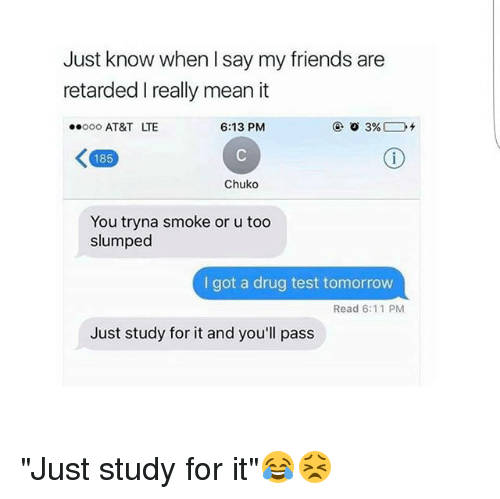 """Friends, Memes, and Retarded: Just know when say my friends are  retarded I really mean it  6:13 PM  ooo AT&T LTE  3%  K 85  Chuko  You tryna smoke or u too  slumped  I got a drug test tomorrow  Read 6:11 PM  Just study for it and you'll pass """"Just study for it""""😂😣"""