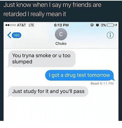 Memes, Drug Test, and 🤖: Just know when say my friends are  retarded l really mean it  6:13 PM  ooooo AT&T LTE  K 185  Chuko  You tryna smoke or u too  slumped  got a drug test tomorrow  Read 6:11 PM  Just study for it and you'll pass