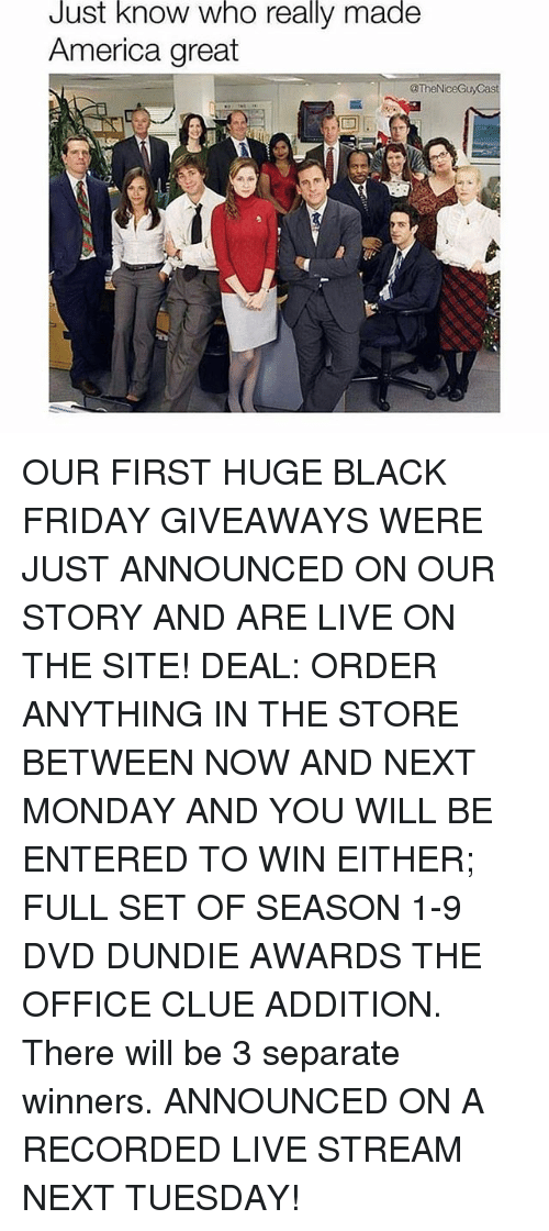 America, Black Friday, and Friday: Just know who really made  America great  @TheN OUR FIRST HUGE BLACK FRIDAY GIVEAWAYS WERE JUST ANNOUNCED ON OUR STORY AND ARE LIVE ON THE SITE! DEAL: ORDER ANYTHING IN THE STORE BETWEEN NOW AND NEXT MONDAY AND YOU WILL BE ENTERED TO WIN EITHER; FULL SET OF SEASON 1-9 DVD DUNDIE AWARDS THE OFFICE CLUE ADDITION. There will be 3 separate winners. ANNOUNCED ON A RECORDED LIVE STREAM NEXT TUESDAY!