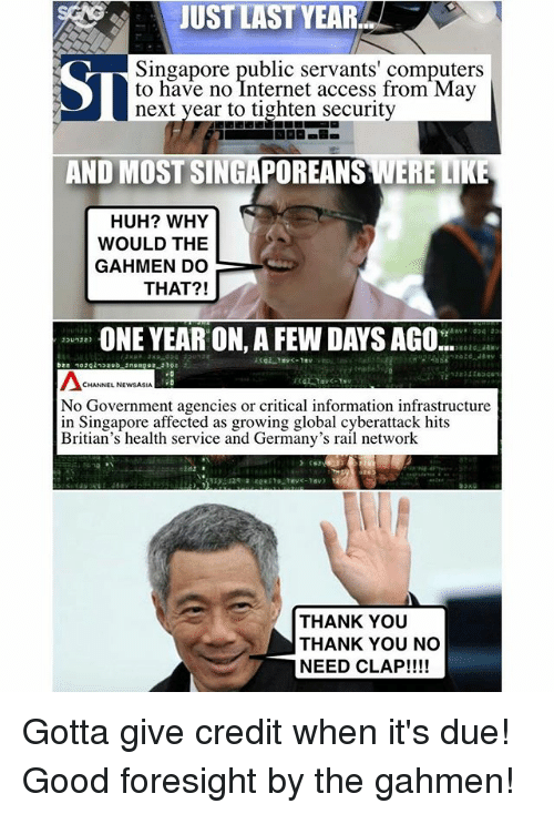 Credit: JUST LAST YEAR  Singapore public servants' computers  to have no Internet access from May  next year to tighten security  AND MOST SINGAPOREANS WERE LIKE  HUH? WHY  WOULD THE  GAHIMEN DO  THAT?!  ONE YEAR ON,A FEW DAYS AGO  CHANNEL NEWSASIA  No Government agencies or critical information infrastructure  in Singapore affected as growing global cyberattack hits  Britian's health service and Germany's rail network  THANK YOU  THANK YOU NO  NEED CLAP!!!! Gotta give credit when it's due! Good foresight by the gahmen!