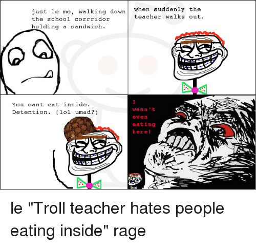 "School, Teacher, and Troll: Just le me, walking down when  suddenly the  teacher walks out.  the  school corrridor  holding a sandwich  You can't eat inside.  wasn't  Detention. lo  umad?  even  eating  here! le ""Troll teacher hates people eating inside"" rage"