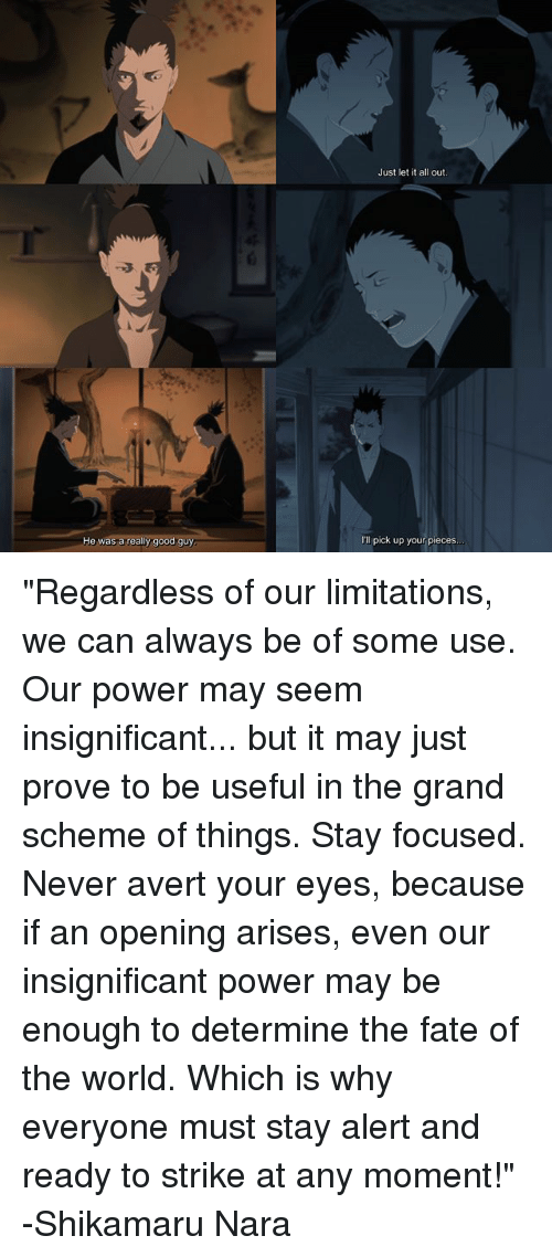 """shikamaru: Just let it all out  He was a really good guy  I'll pick up your pieces """"Regardless of our limitations, we can always be of some use. Our power may seem insignificant... but it may just prove to be useful in the grand scheme of things. Stay focused. Never avert your eyes, because if an opening arises, even our insignificant power may be enough to determine the fate of the world. Which is why everyone must stay alert and ready to strike at any moment!"""" -Shikamaru Nara"""