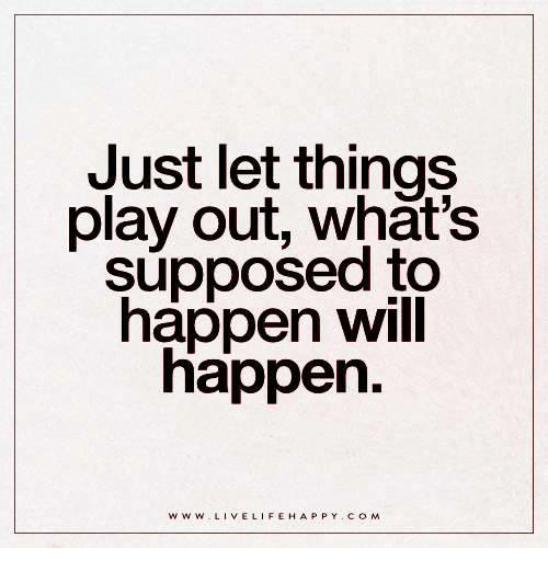 just-let-things-play-out-whats-supposed-
