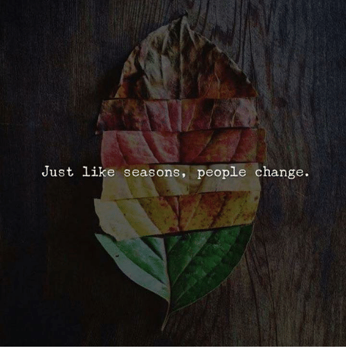 Change, Like, and People: Just like seasons, people change.