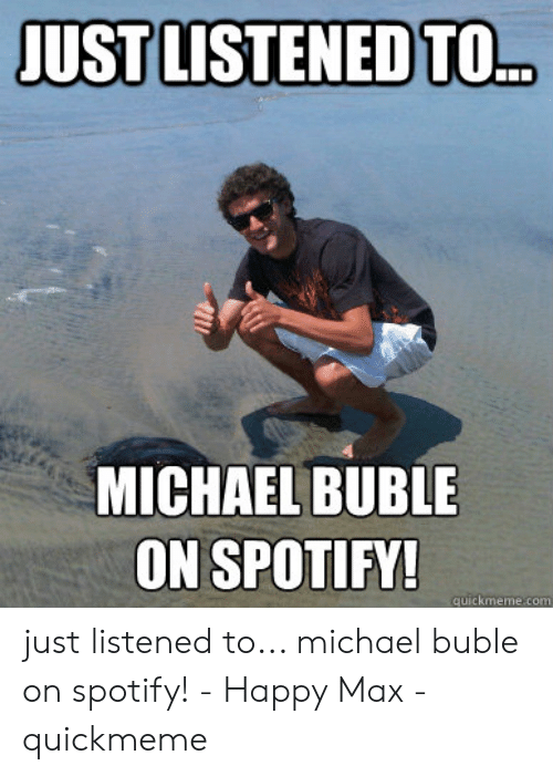 Michael Buble Memes: JUST LISTENED TO.D  MICHAEL BUBLE  ON SPOTIFY!  quickmeme.com just listened to... michael buble on spotify! - Happy Max - quickmeme