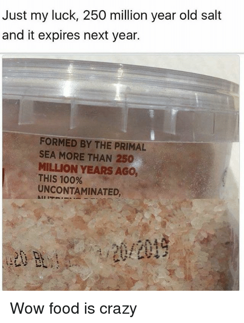 Anaconda, Crazy, and Food: Just my luck, 250 million year old salt  and it expires next year.  FORMED BY THE PRIMAL  SEA MORE THAN 250  MILLION YEARS AGo,  THIS 100%  UNCONTAMINATED, Wow food is crazy