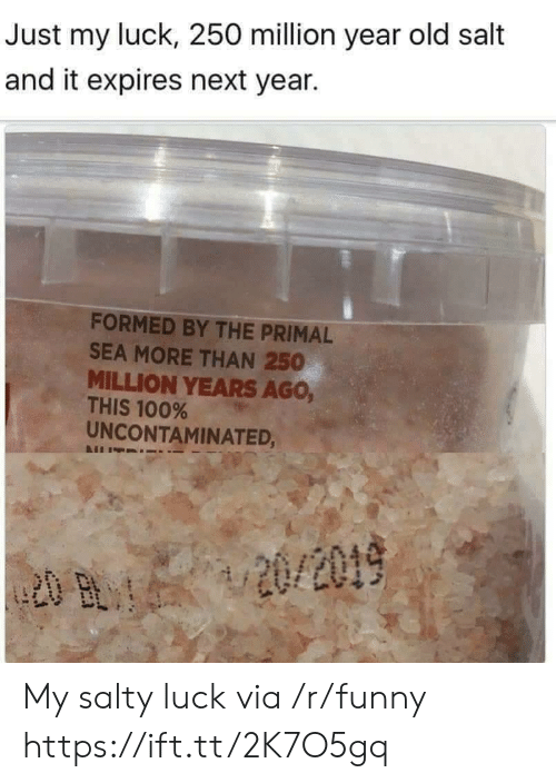 Salt And: Just my luck, 250 million year old salt  and it expires next year.  FORMED BY THE PRIMAL  SEA MORE THAN 250  MILLION YEARS AGo,  THIS 100%  UNCONTAMINATED, My salty luck via /r/funny https://ift.tt/2K7O5gq