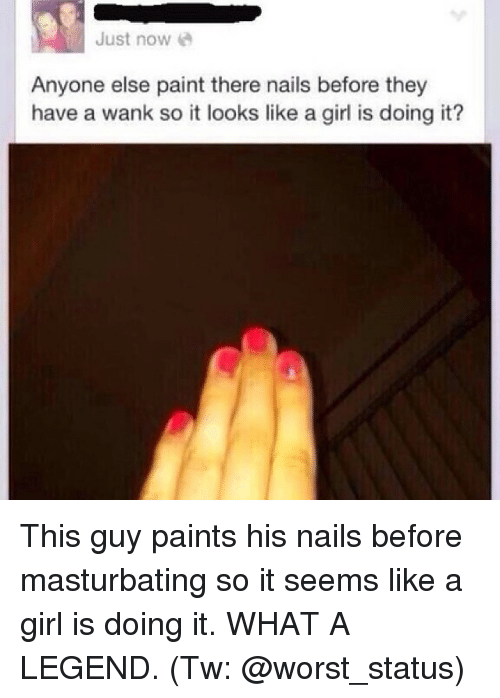 Wankes: Just now  Anyone else paint there nails before they  have a wank so it looks like a girl is doing it? This guy paints his nails before masturbating so it seems like a girl is doing it. WHAT A LEGEND. (Tw: @worst_status)