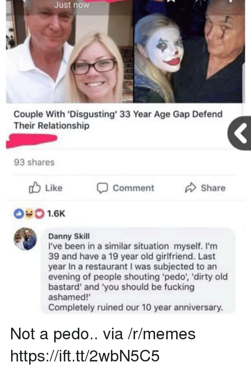 Fucking, Memes, and Dirty: Just now  Couple With 'Disgusting' 33 Year Age Gap Defend  Their Relationship  93 shares  Like  Comment  Share  #0 1.6K  Danny Skill  I've been in a similar situation myself. I'm  39 and have a 19 year old girlfriend. Last  year In a restaurant I was subjected to an  evening of people shouting 'pedo, 'dirty old  bastard' and 'you should be fucking  ashamed!'  Completely ruined our 10 year anniversary. Not a pedo.. via /r/memes https://ift.tt/2wbN5C5