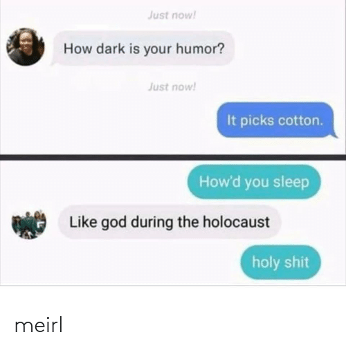 cotton: Just now!  How dark is your humor?  Just now!  It picks cotton.  How'd you sleep  Like god during the holocaust  holy shit meirl