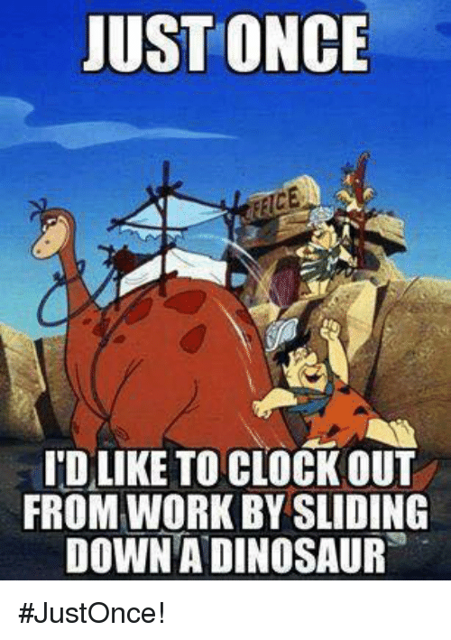 Clock, Memes, and 🤖: JUST ONCE  I'D LIKE TO CLOCK OUT  FROM WORK BY SLIDING  DOWNADINOSAUR #JustOnce!