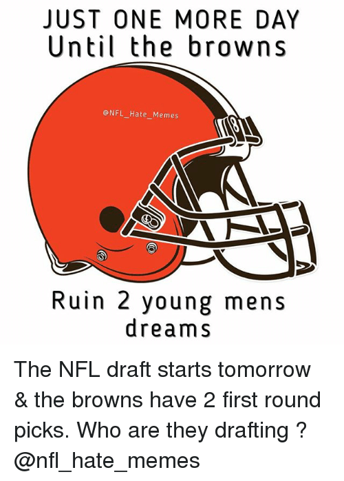 Memes, Nfl, and NFL Draft: JUST ONE MORE DAY  Until the browns  NFL Hate Memes  Ruin 2 young mens  dreams The NFL draft starts tomorrow & the browns have 2 first round picks. Who are they drafting ? @nfl_hate_memes