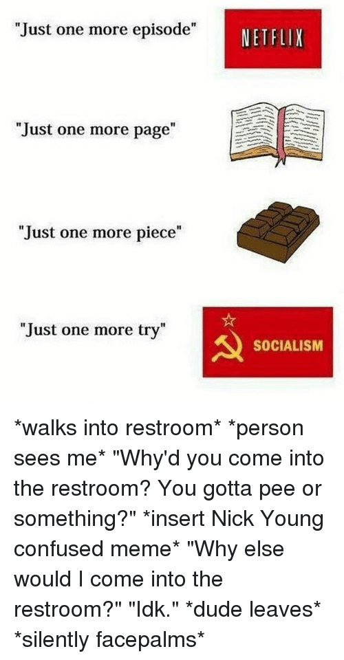"""Gotta Pee: Just one more episode""""  NETFLIX  """"Just one more page""""  1I  Just one more piece""""  Just one more try""""  SOCIALISM *walks into restroom* *person sees me* """"Why'd you come into the restroom? You gotta pee or something?"""" *insert Nick Young confused meme* """"Why else would I come into the restroom?"""" """"Idk."""" *dude leaves* *silently facepalms*"""