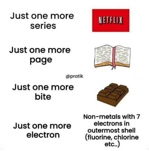 metals: Just one more  NETFLIX  series  Just one more  page  @pratik  Just one more  bite  Non-metals with 7  electrons in  Just one more  outermost shell  (fluorine, chlorine  etc..)  electron