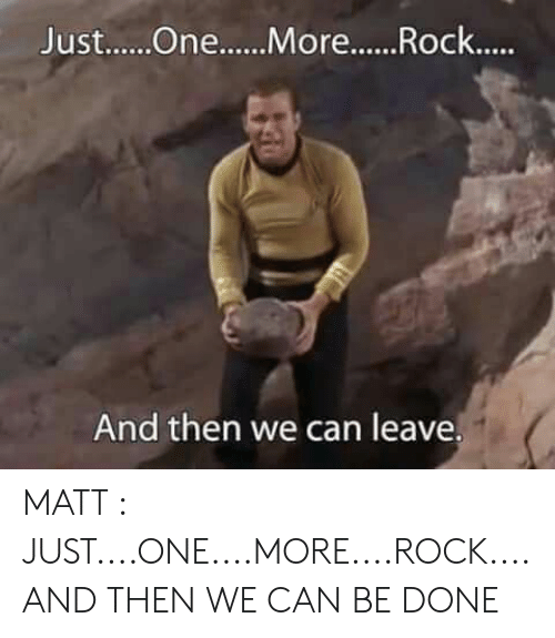 Just One More: Just....One....More...Rock....  And then we can leave. MATT : JUST....ONE....MORE....ROCK....AND THEN WE CAN BE DONE