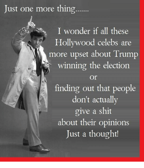 Trump Winning: Just one more thing......  I wonder if all these  Hollywood celebs are  more upset about Trump  winning the election  Or  finding out that people  don't actually  give a shit  about their opinions  Just a thought!