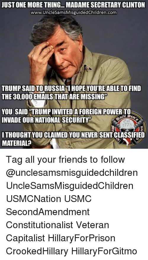"Trump: JUST ONE MORE THING... MADAME SECRETARY CLINTON  www.UncleSamsMisguidedChildren.com  TRUMP SAID TO RUSSIAI HOPE YOU'RE ABLE TO FIND  THE 30,00OEMAILS THAT ARE MISSING""  YOU SAID ""TRUMP INVITEDA FOREIGN POWER TO  INVADE OUR NATIONAL SECURITY  Est  1775  ITHOUGHT YOU CLAIMED YOU NEVER SENT CLASSIFIED  MATERIAL? Tag all your friends to follow @unclesamsmisguidedchildren UncleSamsMisguidedChildren USMCNation USMC SecondAmendment Constitutionalist Veteran Capitalist HillaryForPrison CrookedHillary HillaryForGitmo"