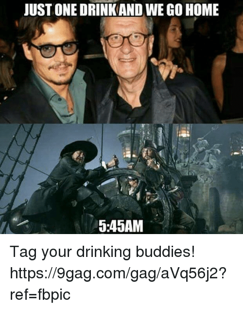 9gag, Dank, and Drinking: JUST ONEDRINKAND WEGO HOME  5:45AM Tag your drinking buddies! https://9gag.com/gag/aVq56j2?ref=fbpic
