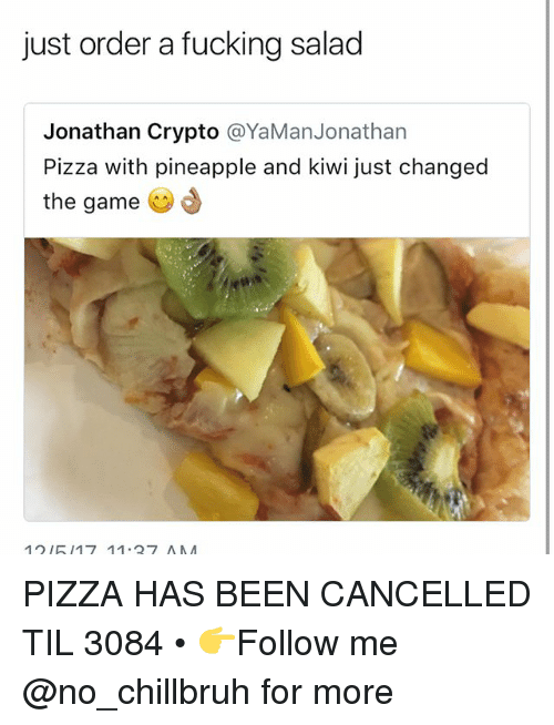 Fucking, Funny, and Pizza: just order a fucking salad  Jonathan Crypto @YaManJonathan  Pizza with pineapple and kiwi just changed  the game  se  12I517 11.27 AA PIZZA HAS BEEN CANCELLED TIL 3084 • 👉Follow me @no_chillbruh for more