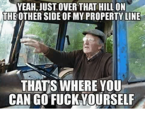 Fucking, Memes, and Fuck: JUST OVER THAT HILL ON  THEOTHER SIDE OF MY PROPERTY LINE  THATS WHERE YOU  CAN GO FUCK YOURSELF