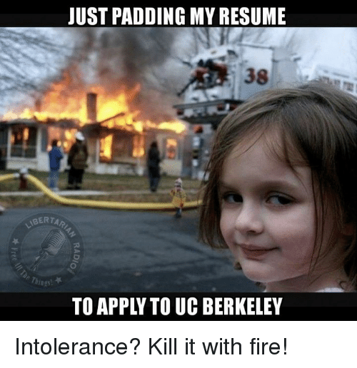 Memes, Resume, and UC Berkeley: JUST PADDING MY RESUME  TO APPL TO UC BERKELEY Intolerance?  Kill it with fire!