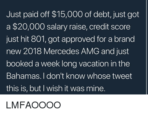 the bahamas: Just paid off $15,000 of debt, just got  a $20,000 salary raise, credit score  just hit 801, got approved for a brand  new 2018 Mercedes AMG and just  booked a week long vacation in the  Bahamas. I don't know whose tweet  this is, but I wish it was mine LMFAOOOO