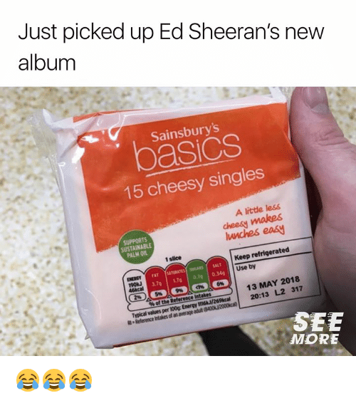 Dank, Energy, and New Album: Just picked up Ed Sheeran's new  album  Sainsbury's  pasics  15 cheesy singles  A litte less  cheesy makes  lunches easy  SUSTAINABLE  PALM OIL  1 slice  Keep refrigerated  ENERGY  190%  46kcal  Use by  13 MAY 2018  20:13 L2 317  % of the Reference Intakes  Typical values per 100g Energy 1116/269cal2  SEE  MORE 😂😂😂
