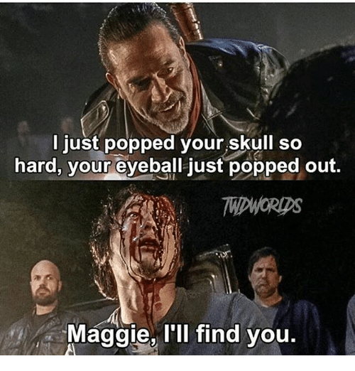 Maggie Ill Find You: just popped your skull so  hard, your eyeball just popped out  MIDWORDS  Maggie, I'll find you.