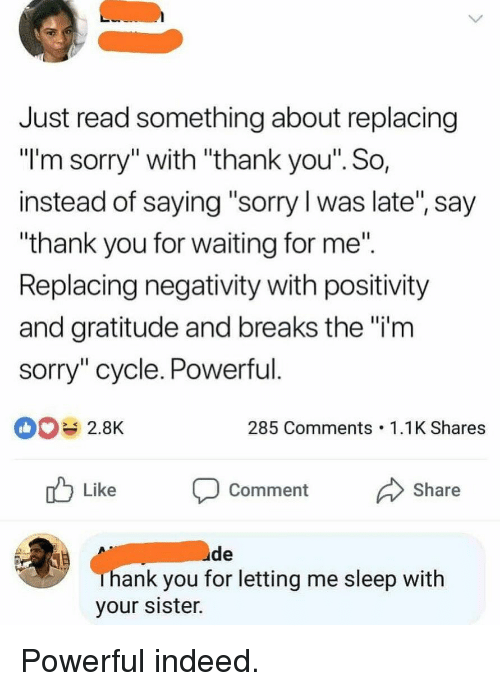 """Funny, Sorry, and Thank You: Just read something about replacing  """"I'm sorry"""" with """"thank you'"""". So  instead of saying """"sorry l was late"""", say  thank you for waiting for me""""  Replacing negativity with positivity  and gratitude and breaks the """"i'm  sorry"""" cycle. Powerful  2.8K  285 Comments 1.1K Shares  nb Like  Comment Share  ude  hank you for letting me sleep with  your sister. Powerful indeed."""