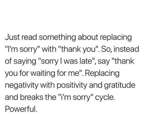 "gratitude: Just read something about replacing  ""I'm sorry"" with ""thank you"". So, instead  of saying ""sorry I was late"", say ""thank  you for waiting for me"". Replacing  negativity with positivity and gratitude  and breaks the ""i'm sorry"" cycle.  Powerful."