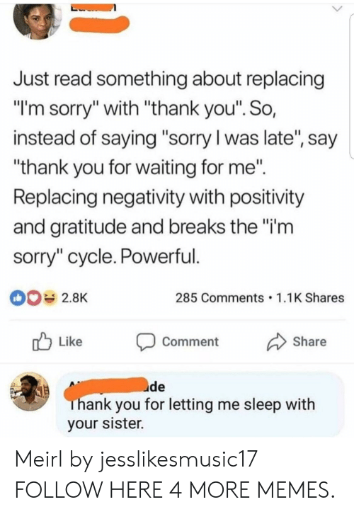 "Hanks: Just read something about replacing  ""l'm sorry"" with ""thank you"". So,  instead of saying ""sorry l was late, say  ""thank you for waiting for me""  Replacing negativity with positivity  and gratitude and breaks the""i'm  sorry"" cycle. Powerful  285 Comments 1.1K Shares  r Like Comment Share  uide  hank you for letting me sleep with  your sister. Meirl by jesslikesmusic17 FOLLOW HERE 4 MORE MEMES."