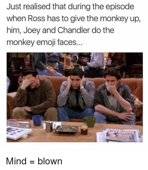 joey and chandler: Just realised that during the episode  when Ross has to give the monkey up,  him, Joey and Chandler do the  monkey emoji faces. Mind = blown