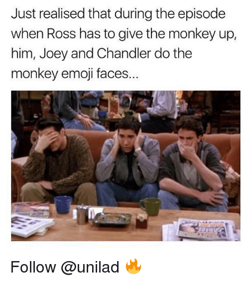 joey and chandler: Just realised that during the episode  when Ross has to give the monkey up,  him, Joey and Chandler do the  monkey emoji faces. Follow @unilad 🔥