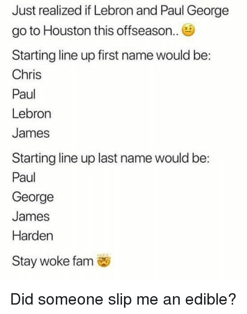 Chris Paul, Fam, and James Harden: Just realized if Lebron and Paul George  go to Houston this offseason.  Starting line up first name would be:  Chris  Paul  Lebron  James  Starting line up last name would be:  Paul  George  James  Harden  Stay woke fam Did someone slip me an edible?