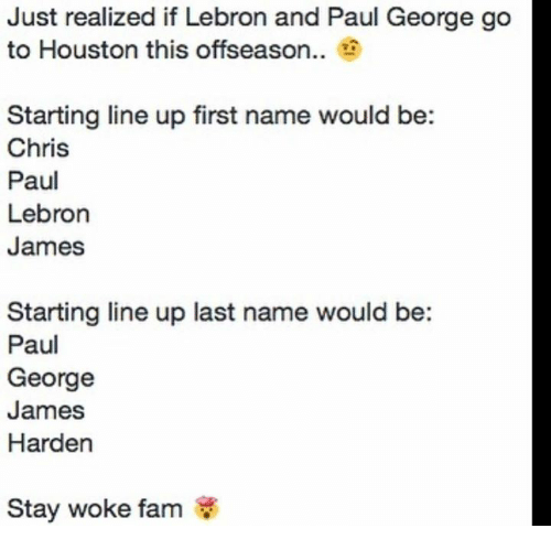 Chris Paul, Fam, and James Harden: Just realized if Lebron and Paul George go  to Houston this offseason..  Starting line up first name would be:  Chris  Paul  Lebron  James  Starting line up last name would be:  Paul  George  James  Harden  Stay woke fam