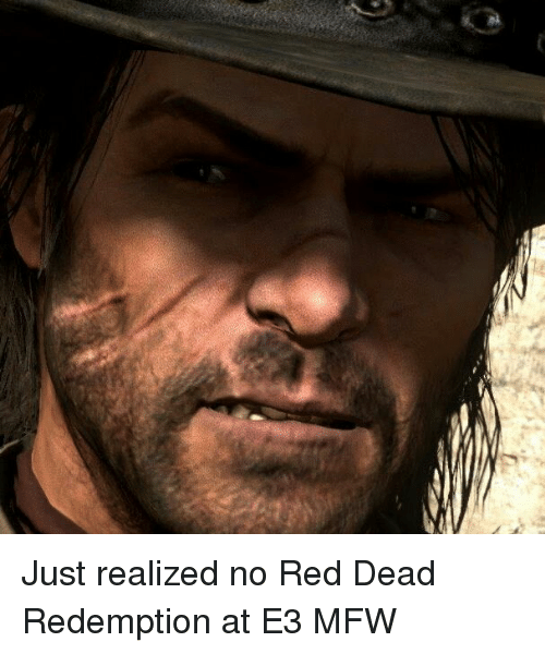 Mfw, Reds, and Controversial Cowboy: Just realized no Red Dead Redemption at E3 MFW
