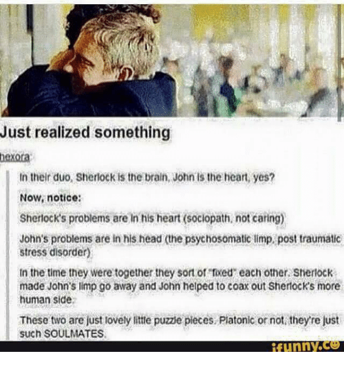 Brains, Head, and Love: Just realized something  hexora  in their duo, Sherlock is the brain, John is the heart yes?  Now, notice  sherlock's problems are In his heart (sociopath not caring)  John's problems are in his head the psychosomatic limp post traumatic  stress disorder)  tn the time they were together they sort or rxed each other, Shertock  made John's limp go away and John helped to coax out Sherocks more  human side  These two are just lovely littte puzze pieces. Piatonic or not they re just  such SOULMATES  funny