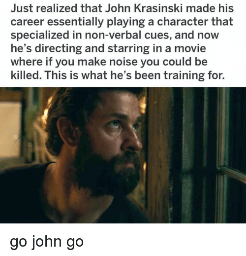 Directing: Just realized that John Krasinski made his  career essentially playing a character that  specialized in non-verbal cues, and now  he's directing and starring in a movie  where if you make noise you could be  killed. This is what he's been training for. go john go