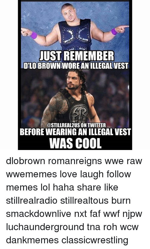 Wwe Raw: JUST REMEMBER  DELOBROWNTWOREANILLEGALVEST  @STILLREAL2US ON TWITTER  BEFORE WEARING AN ILLEGAL VEST  WAS COOL dlobrown romanreigns wwe raw wwememes love laugh follow memes lol haha share like stillrealradio stillrealtous burn smackdownlive nxt faf wwf njpw luchaunderground tna roh wcw dankmemes classicwrestling