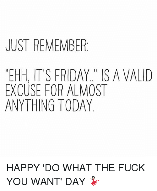 It Friday: JUST REMEMBER  EHH, IT'S FRIDAY IS A VALID  EXCUSE FOR ALMOST  ANYTHING TODAY HAPPY 'DO WHAT THE FUCK YOU WANT' DAY 💃🏻