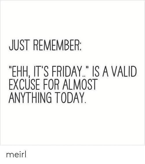 "It's Friday: JUST REMEMBER  ""EHH, IT'S FRIDAY"" IS A VALID  EXCUSE FOR ALMOST  ANYTHING TODAY meirl"