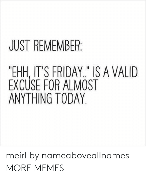 "It's Friday: JUST REMEMBER  ""EHH, IT'S FRIDAY"" IS A VALID  EXCUSE FOR ALMOST  ANYTHING TODAY meirl by nameaboveallnames MORE MEMES"