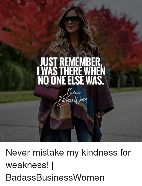 Memes, Kindness, and Never: JUST REMEMBER  IWAS THERE WHEN  NO ONE ELSE WAS  adass Never mistake my kindness for weakness! | BadassBusinessWomen
