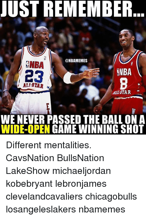All Star, Memes, and 🤖: JUST REMEMBER  @NBAMEMES  ENBA  ENBA  23  ALL STAR  WE NEVER PASSED THE BALL ON A  WIDE-OPEN  GAME WINNING SHOT Different mentalities. CavsNation BullsNation LakeShow michaeljordan kobebryant lebronjames clevelandcavaliers chicagobulls losangeleslakers nbamemes