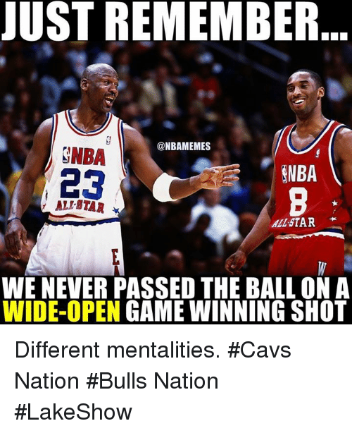 All Star, Nba, and Nationals: JUST REMEMBER  @NBAMEMES  SNBA  ENBA  23  ALIBTAR  All STAR  WE NEVER PASSED THE BALL ON A  WIDE-OPEN  GAME WINNING SHOT Different mentalities. #Cavs Nation #Bulls Nation #LakeShow