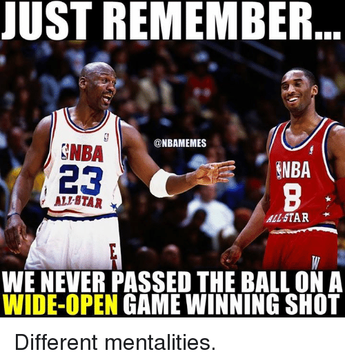All Star, Memes, and 🤖: JUST REMEMBER  @NBAMEMES  SNBA  ENBA  23  ALIBTAR  All STAR  WE NEVER PASSED THE BALL ON A  WIDE-OPEN  GAME WINNING SHOT Different mentalities.