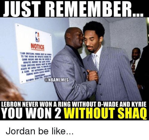 Be Like, Jordans, and Nba: JUST REMEMBER  NOTICE  EAIR DRESSING OORS MUSTOE  TO THE MEDIA 90 RINU O  MINUTES BEFORE THE GA  TEAM DRESSING RCCMS ST  AGAIN NO LATER ress  mrsu  DURING NEDIR ACCESS PERI  @NBAMEMES  LEBRON NEVER WON A RING WITHOUT D-WADE AND KYRIE  YOU WON 2 WITHOUT SHAQ Jordan be like...