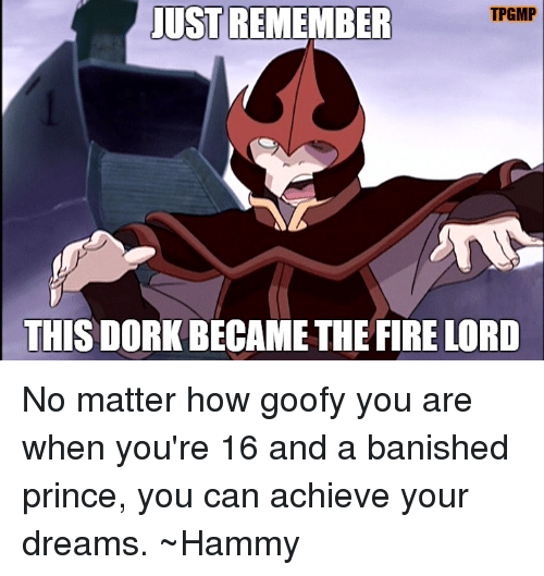 JUST REMEMBER T PGMP THIS DORK BECAME THE FIRE LORD No