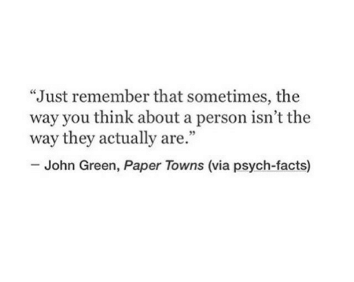 """Psych: """"Just remember that sometimes, the  way you think about a person isn't the  way they actually are.""""  35  John Green, Paper Towns (via psych-facts)"""